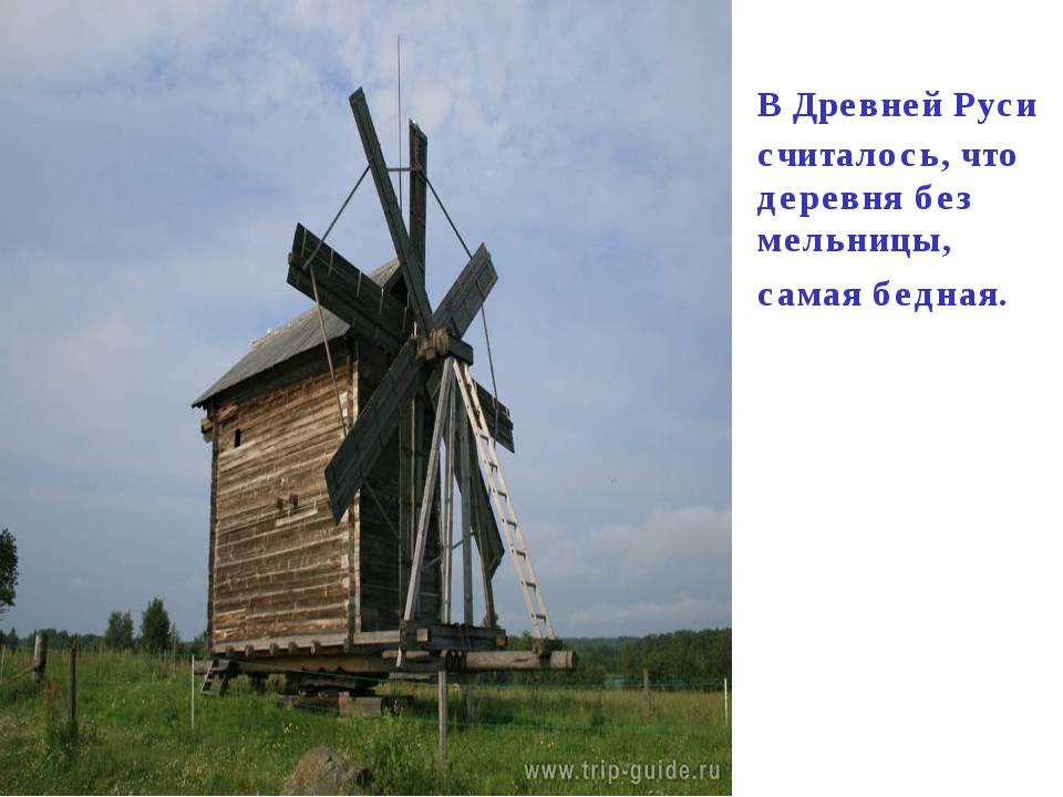 В Древней Руси считалось, что деревня без мельницы, самая бедная.