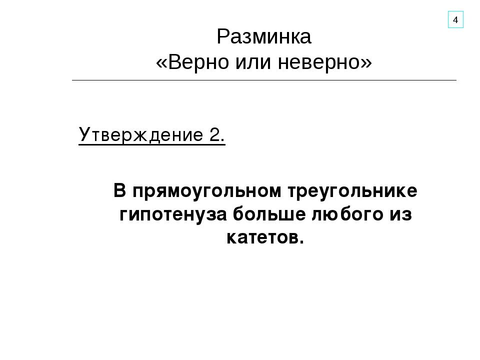Разминка «Верно или неверно» Утверждение 2. В прямоугольном треугольнике гипо...