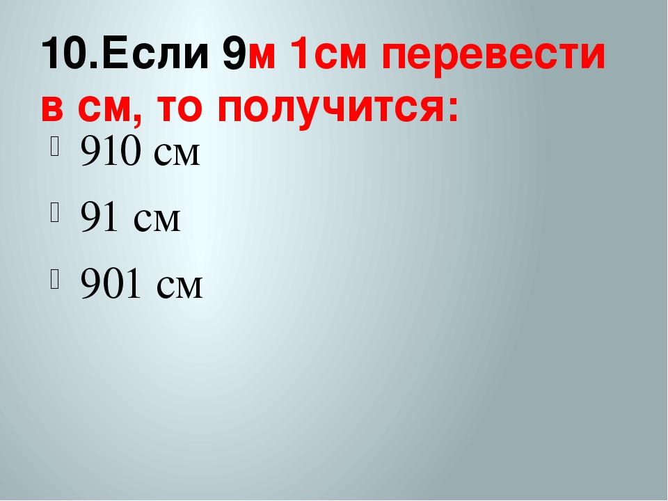 10.Если 9м 1см перевести в см, то получится: 910 см 91 см 901 см