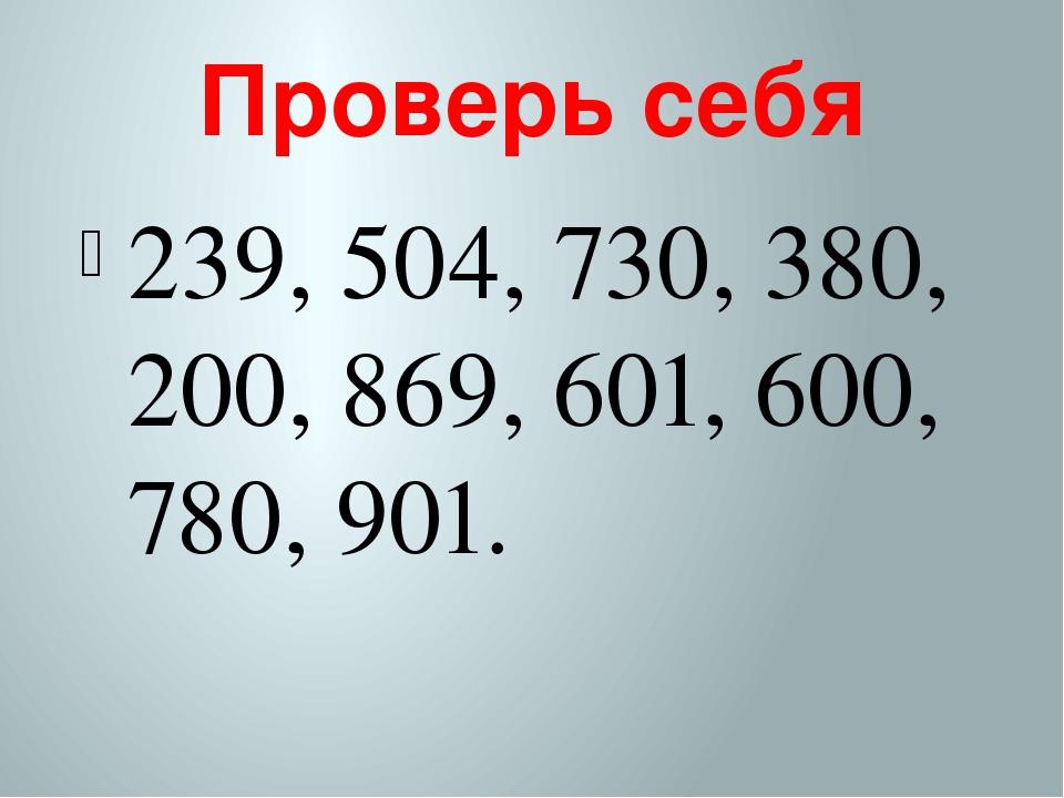 Проверь себя 239, 504, 730, 380, 200, 869, 601, 600, 780, 901.