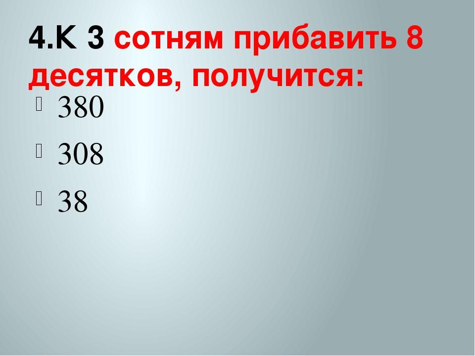 4.К 3 сотням прибавить 8 десятков, получится: 380 308 38