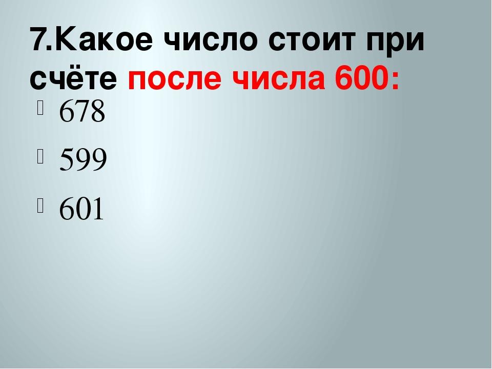 7.Какое число стоит при счёте после числа 600: 678 599 601