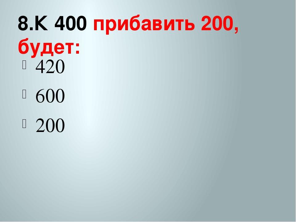 8.К 400 прибавить 200, будет: 420 600 200