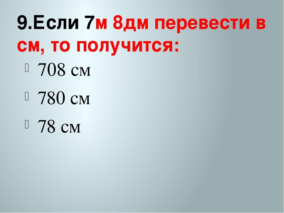 9.Если 7м 8дм перевести в см, то получится: 708 см 780 см 78 см