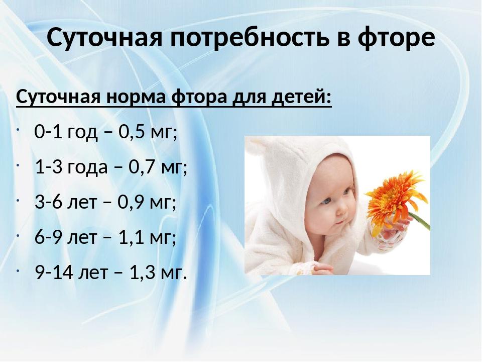 Суточная потребность в фторе Суточная норма фтора для детей: 0-1 год – 0,5 мг...