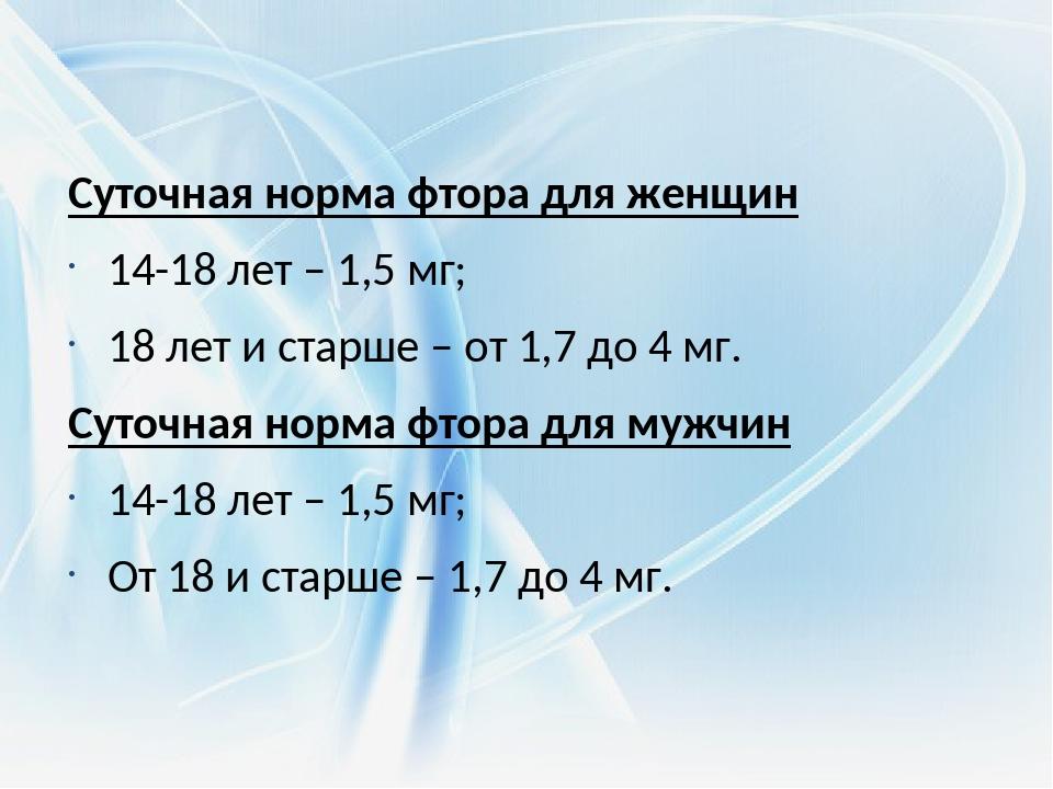 Суточная норма фтора для женщин 14-18 лет – 1,5 мг; 18 лет и старше – от 1,7...