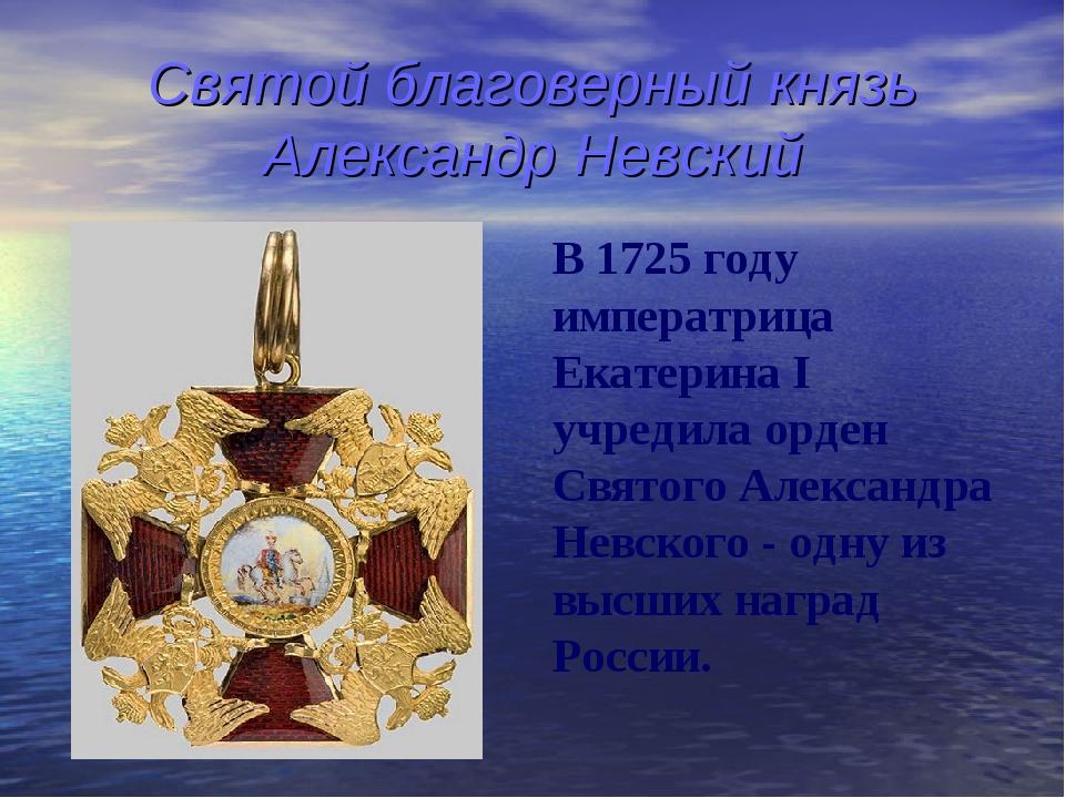 Святой благоверный князь Александр Невский В 1725 году императрица Екатерина...