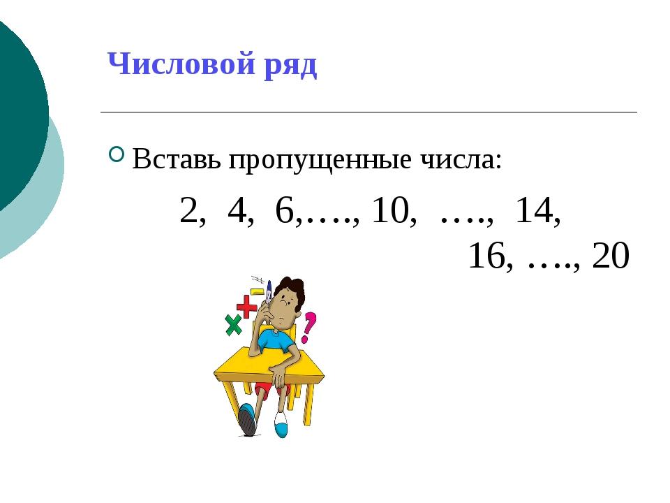 Числовой ряд Вставь пропущенные числа: 2, 4, 6,…., 10, …., 14, 16, …., 20