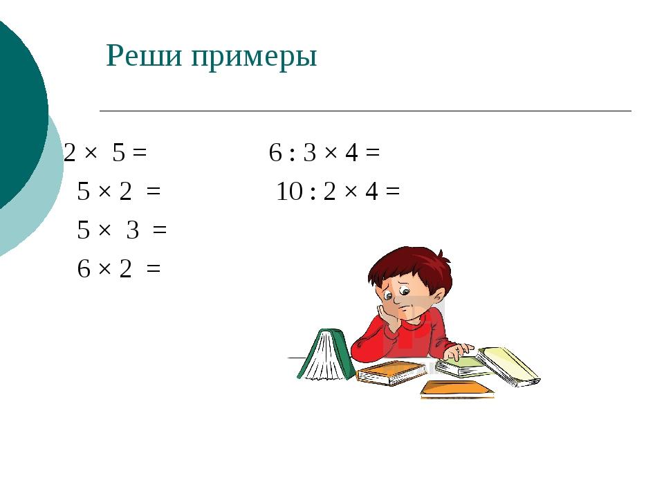 Реши примеры 2 × 5 = 6 : 3 × 4 = 5 × 2 = 10 : 2 × 4 = 5 × 3 = 6 × 2 =