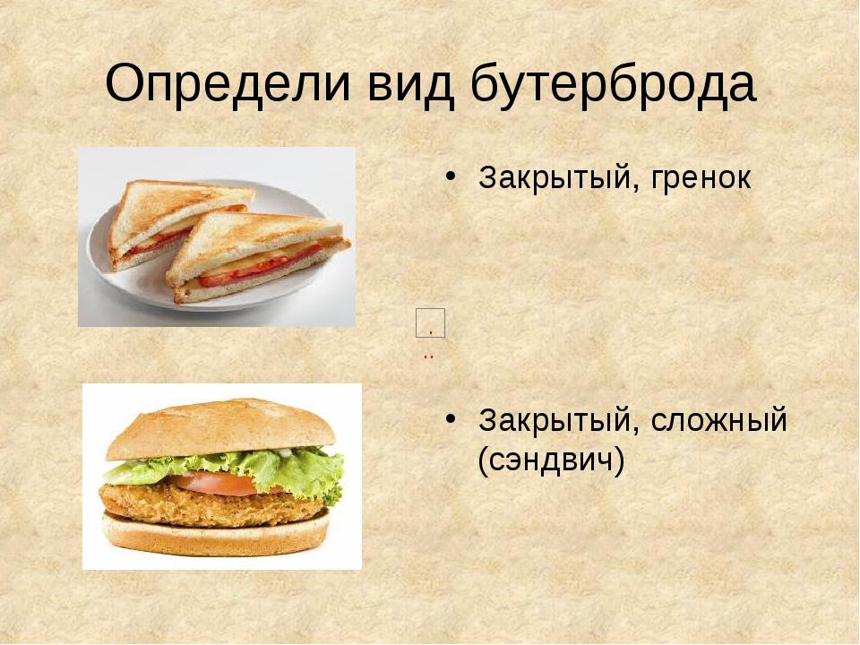 Определи вид бутерброда Закрытый, гренок Закрытый, сложный (сэндвич)