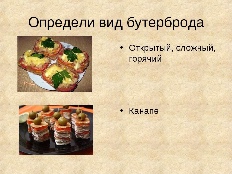 Определи вид бутерброда Открытый, сложный, горячий Канапе