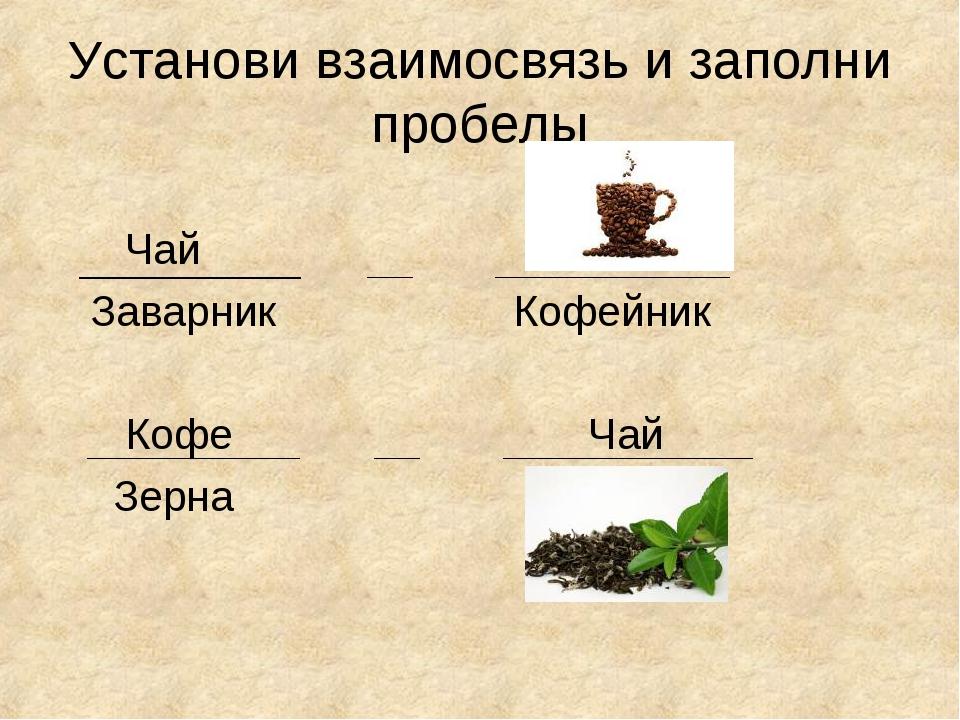 Установи взаимосвязь и заполни пробелы Чай Заварник Кофейник Кофе Чай Зерна
