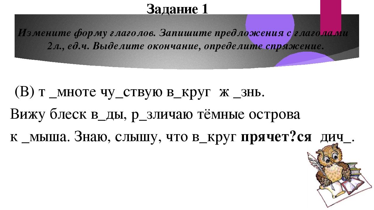 Измените форму глаголов. Запишите предложения с глаголами 2л., ед.ч. Выделите...