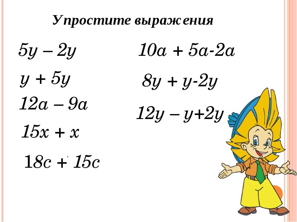 5у – 2у . Упростите выражения у + 5у 10а + 5а-2а 15х + х 12а – 9а ...