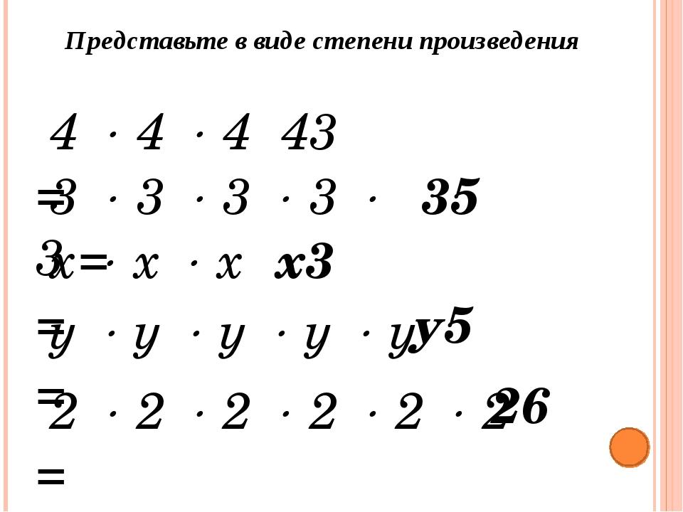 Представьте в виде степени произведения 4  4  4 = 43 3  3  3  3  3 =...