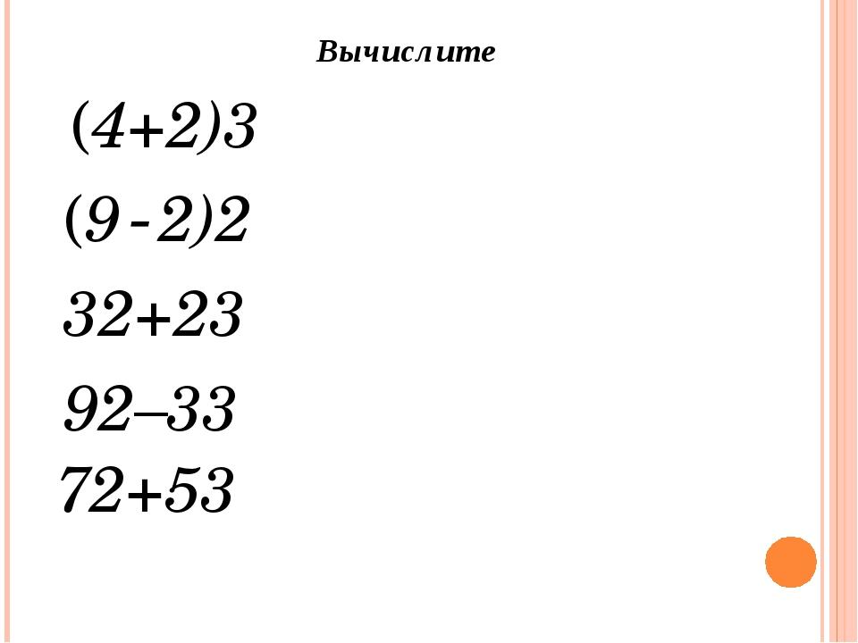(4+2)3 Вычислите (9-2)2 32+23 92–33 72+53