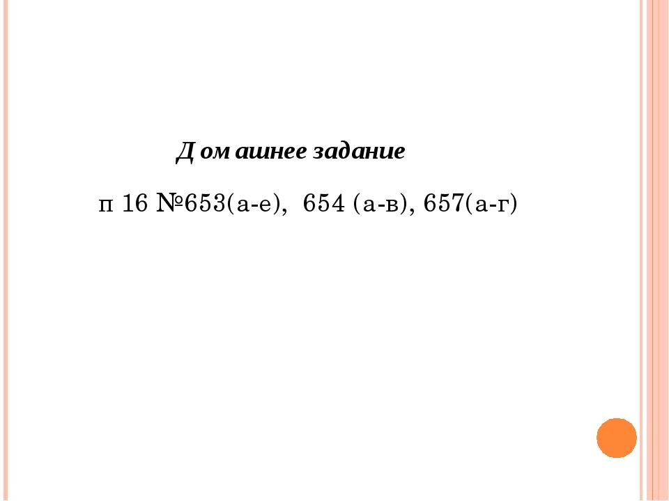 Домашнее задание п 16 №653(а-е), 654 (а-в), 657(а-г)