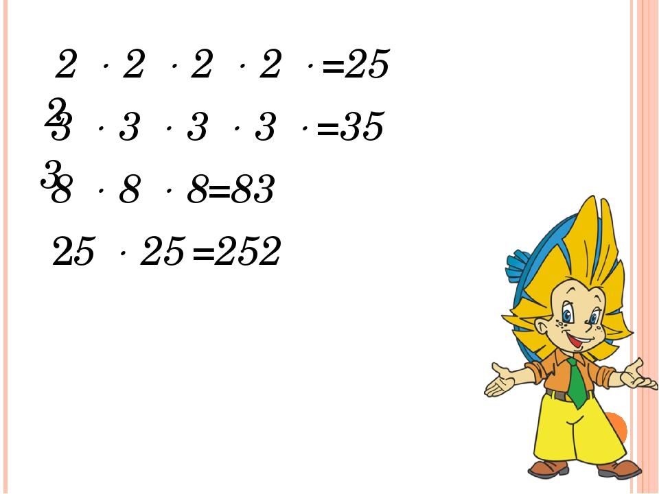 2  2  2  2  2 =25 3  3  3  3  3 =35 8  8  8 =83 25  25 =252