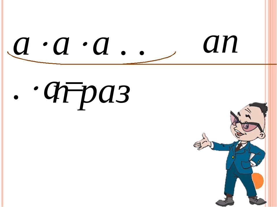 аn аaa . . .a= n раз