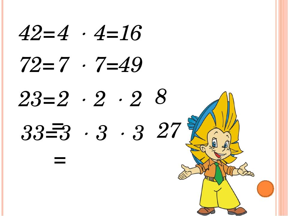 4  4= 42= 16 7  7= 72= 49 2  2  2 = 23= 8 3  3  3 = 33= 27