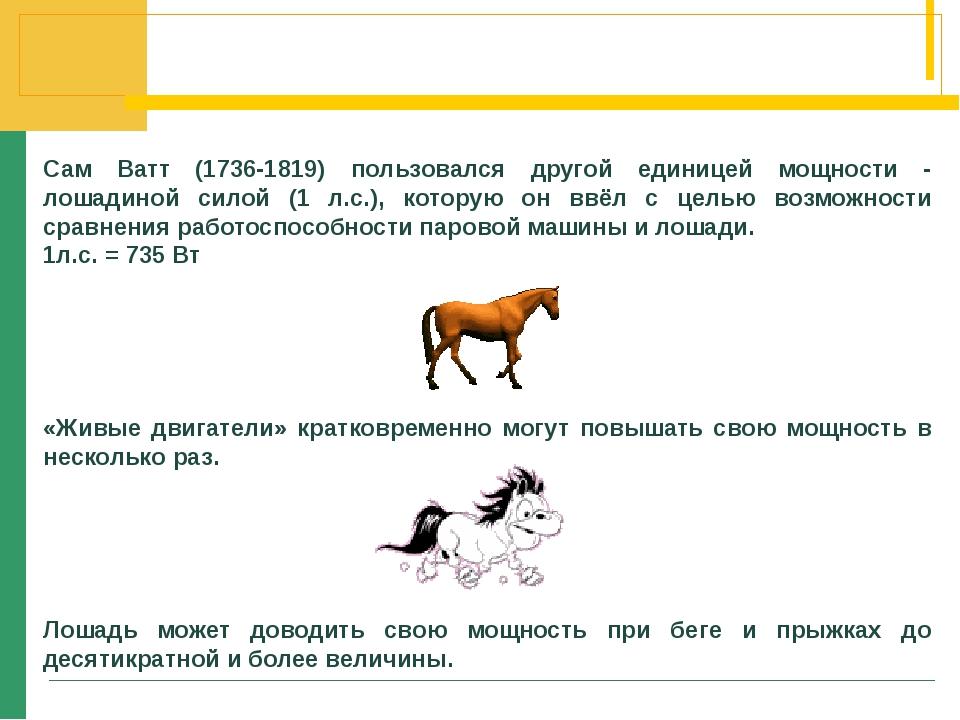 Сам Ватт (1736-1819) пользовался другой единицей мощности - лошадиной силой (...