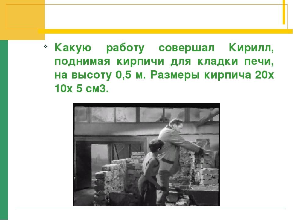 Какую работу совершал Кирилл, поднимая кирпичи для кладки печи, на высоту 0,5...