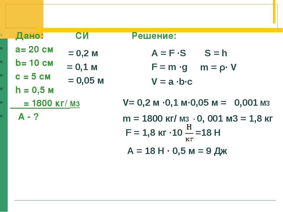Дано: СИ Решение: а= 20 см b= 10 cм c = 5 cм h = 0,5 м ρ = 1800 кг/ М3 А - ?...