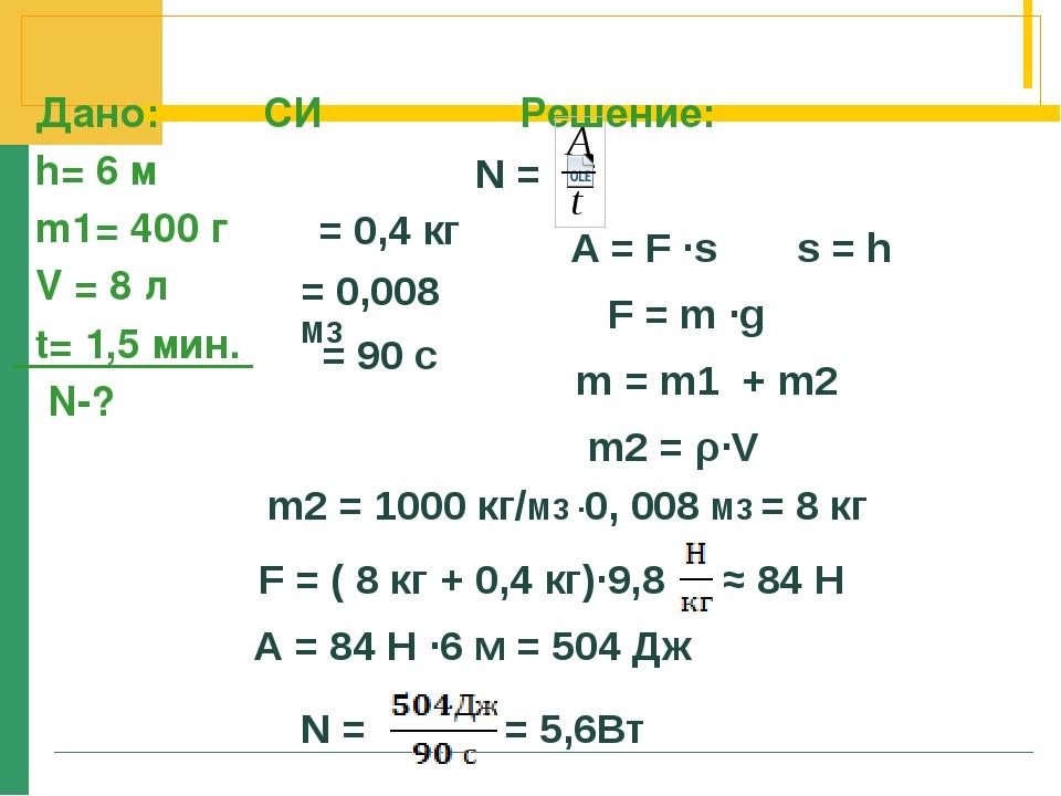 Дано: СИ Решение: h= 6 м m1= 400 г V = 8 л t= 1,5 мин. N-? = 0,4 кг = 0,008...