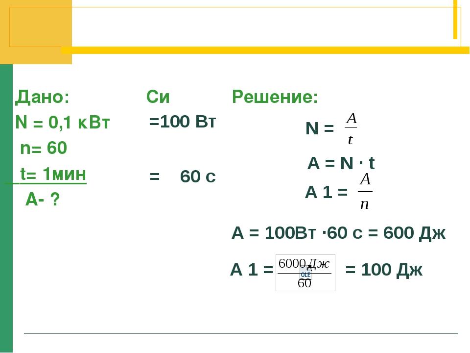 Дано: Си Решение: N = 0,1 кВт n= 60 t= 1мин А- ? =100 Вт = 60 с N = A = N ∙...