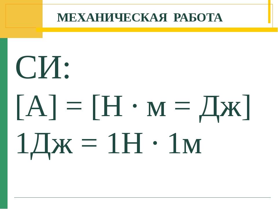 МЕХАНИЧЕСКАЯ РАБОТА СИ: [A] = [H ∙ м = Дж] 1Дж = 1Н ∙ 1м