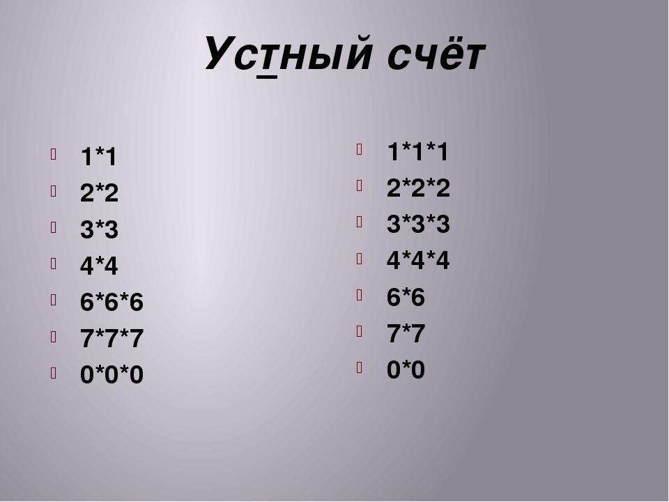 Устный счёт 1*1 2*2 3*3 4*4 6*6*6 7*7*7 0*0*0 1*1*1 2*2*2 3*3*3 4*4*4 6*6 7*7...