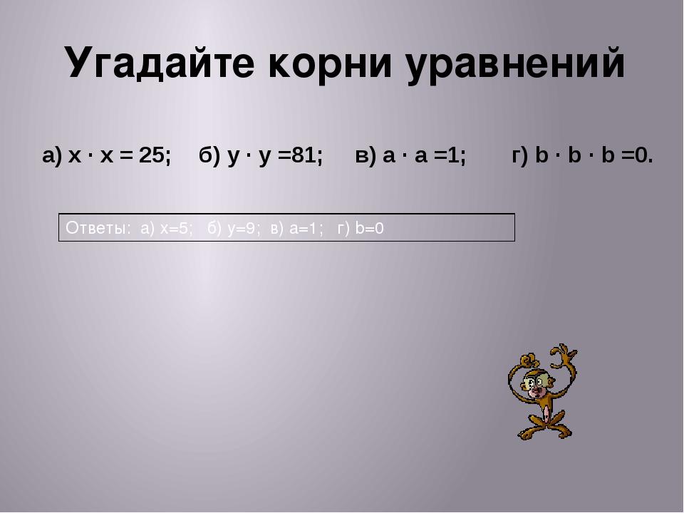 Угадайте корни уравнений а)x·x= 25; б)y·y=81; в)a·a=1; г)b·b·b=0. Ответы:а)х=...