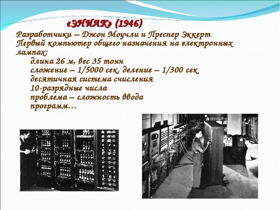 «ЭНИАК» (1946) Разработчики – Джон Моучли и Преспер Эккерт Первый компьютер о...