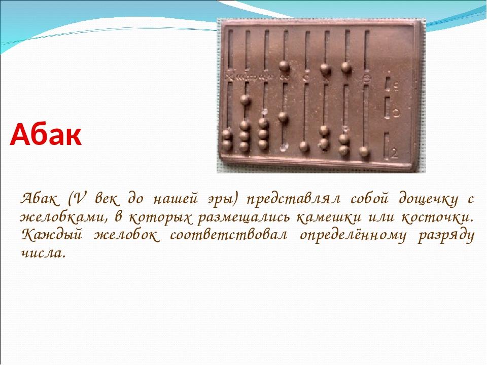 Абак Абак (V век до нашей эры) представлял собой дощечку с желобками, в котор...