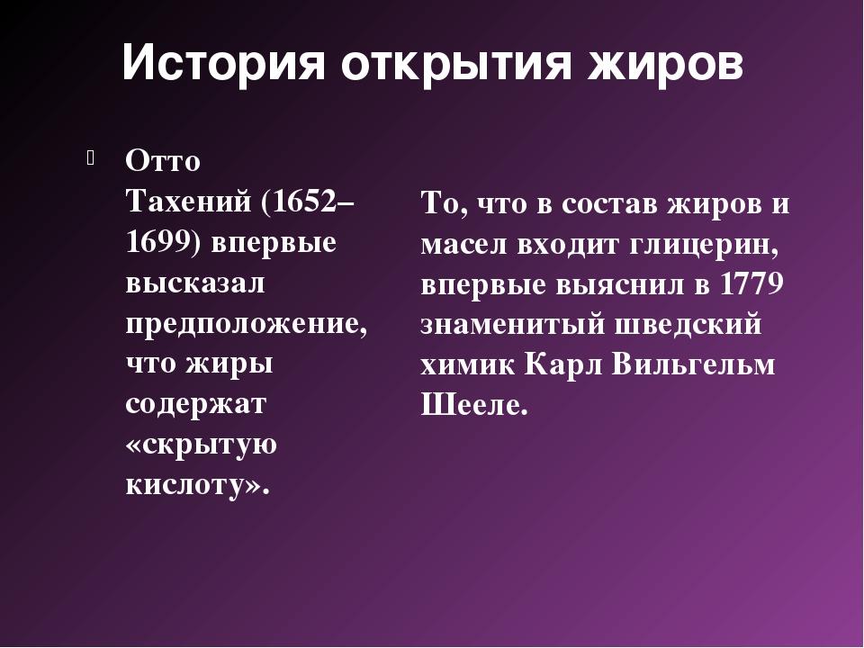 История открытия жиров Отто Тахений(1652–1699) впервые высказал предположени...