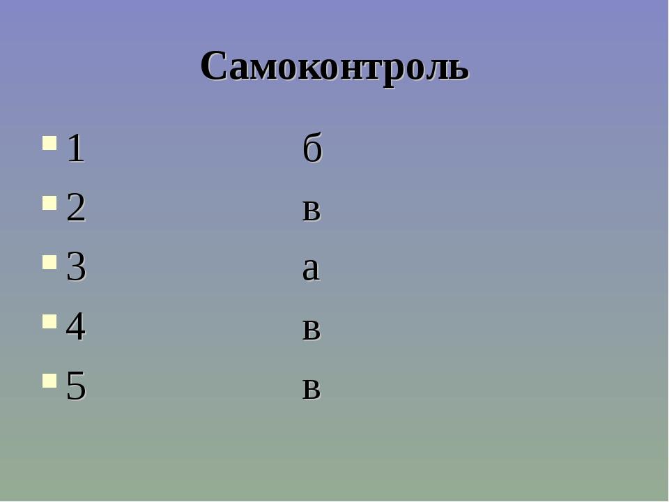 Самоконтроль 1 б 2 в 3 а 4 в 5 в