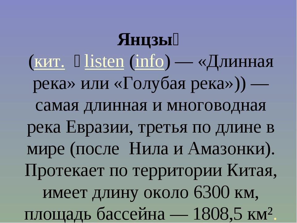 Янцзы́ (кит. 長listen(info) — «Длинная река» или «Голубая река»)) — самая дл...