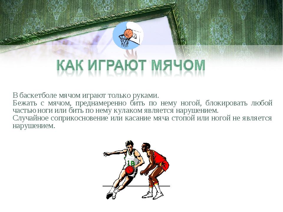 В баскетболе мячом играют только руками. Бежать с мячом, преднамеренно бить п...