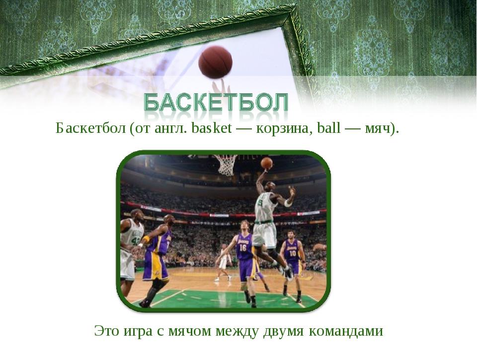 Баскетбол (от англ. basket — корзина, ball — мяч). Это игра с мячом между дву...