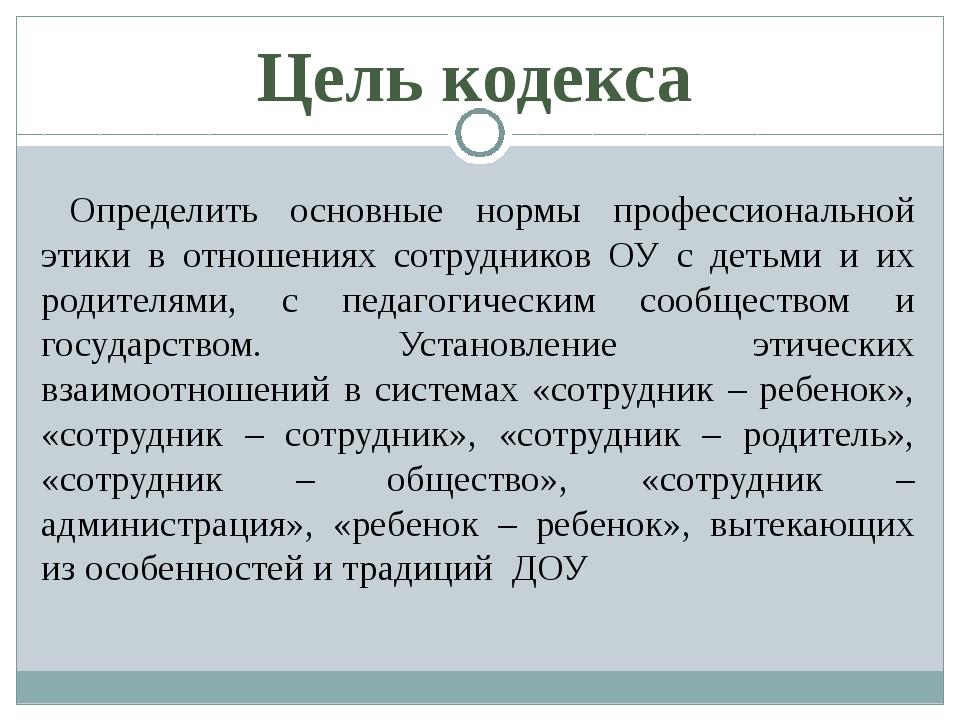 Цель кодекса Определить основные нормы профессиональной этики в отношениях с...