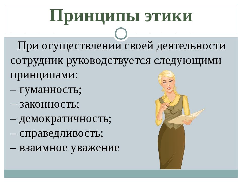 Принципы этики При осуществлении своей деятельности сотрудник руководствуется...