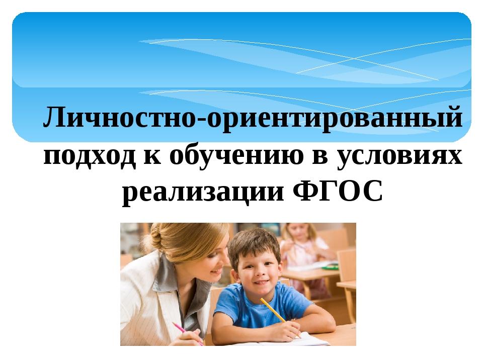 Личностно-ориентированный подход к обучению в условиях реализации ФГОС