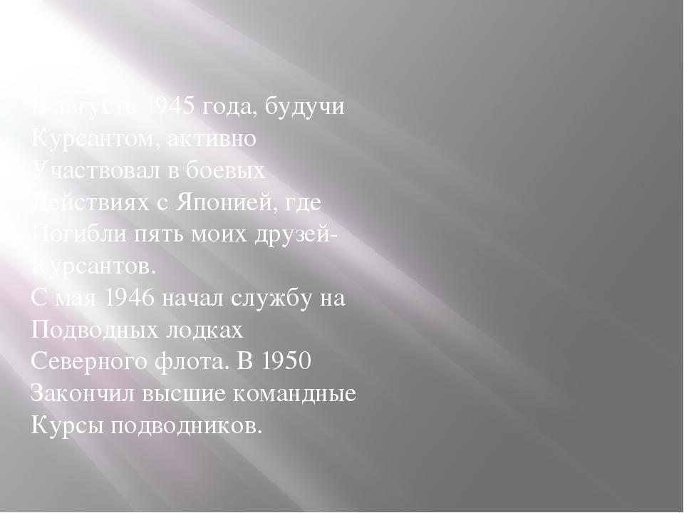 В августе 1945 года, будучи Курсантом, активно Участвовал в боевых Действиях...
