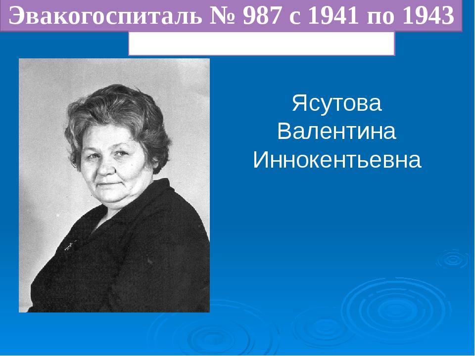 Ясутова Валентина Иннокентьевна Эвакогоспиталь № 987 с 1941 по 1943 Медсестра...