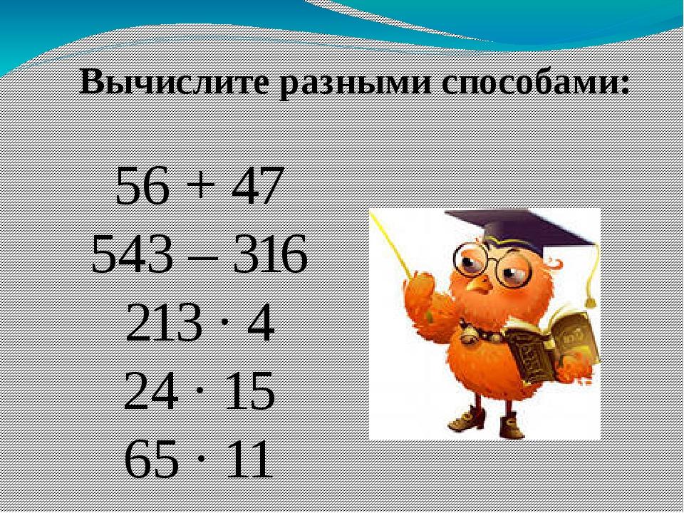 Вычислите разными способами: 56 + 47 543 – 316 213 ∙ 4 24 ∙ 15 65 ∙ 11