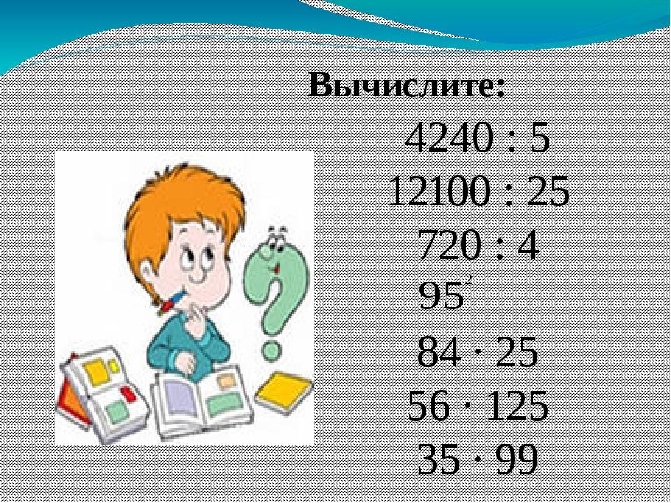 Вычислите: 4240 : 5 12100 : 25 720 : 4 84 ∙ 25 56 ∙ 125 35 ∙ 99