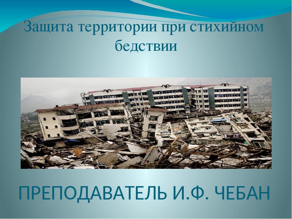 Защита территории при стихийном бедствии ПРЕПОДАВАТЕЛЬ И.Ф. ЧЕБАН