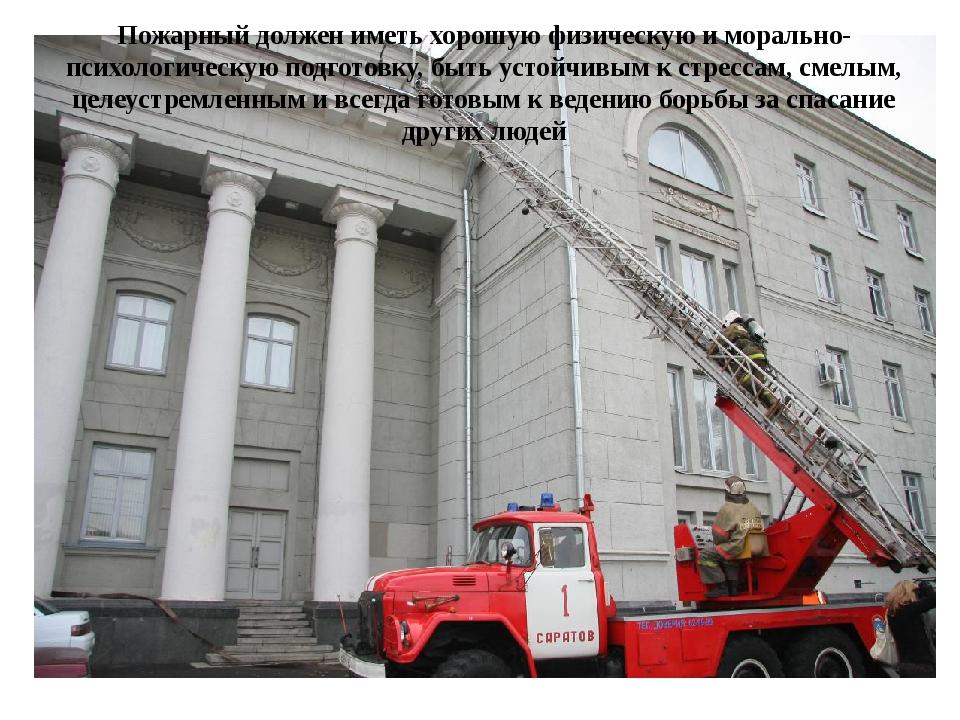 Пожарный должен иметь хорошую физическую и морально-психологическую подготовк...