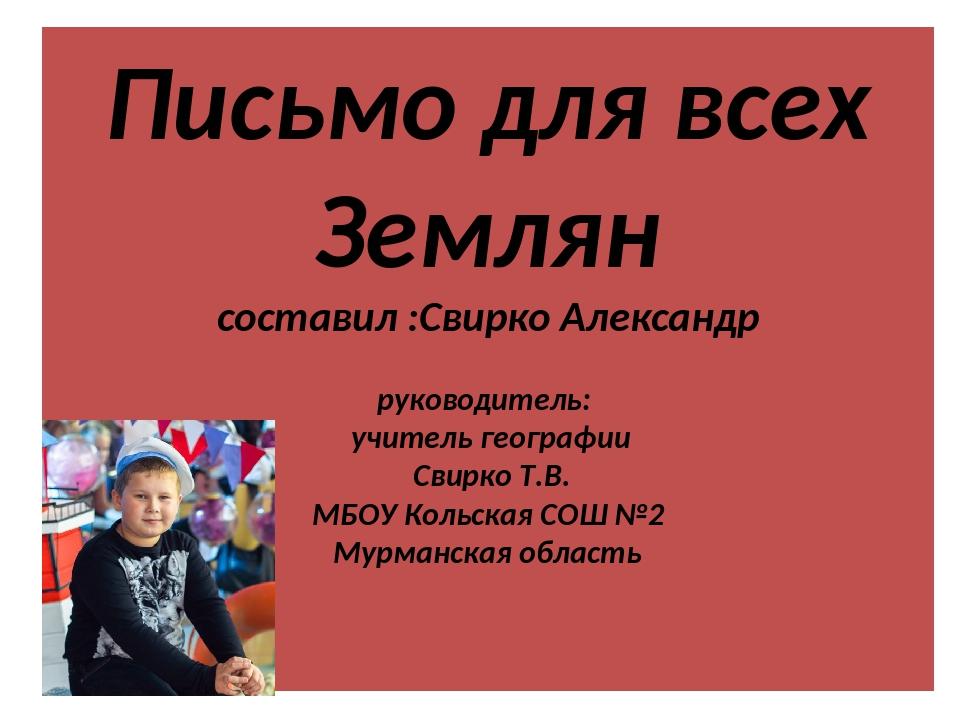Письмо для всех Землян составил :Свирко Александр руководитель: учитель геогр...