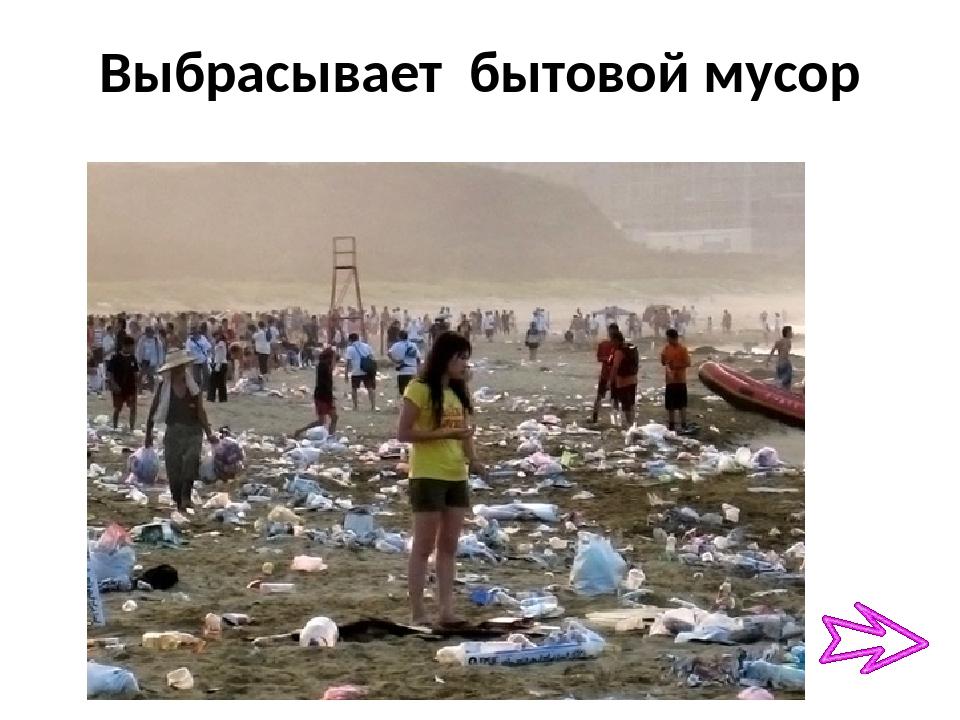 Выбрасывает бытовой мусор